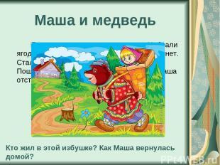 Маша и медведь Пошли девочки в лес за ягодами. Набрали ягод, пошли домой, глядь