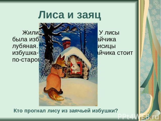 Лиса и заяц Жили-были лиса да заяц. У лисы была избушка ледяная, а у зайчика лубяная. Пришла весна – у лисицы избушка-то и растаяла, а у зайчика стоит по-старому. Кто прогнал лису из заячьей избушки?