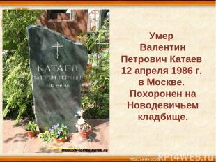 Умер Валентин Петрович Катаев 12 апреля 1986 г. в Москве. Похоронен на Новодевич