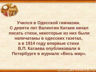 Учился в Одесской гимназии. С девяти лет Валентин Катаев начал писать стихи, нек