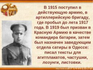 В 1915 поступил в действующую армию, в артиллерийскую бригаду, где пробыл до лет