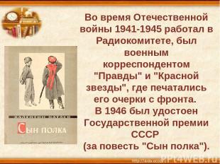 Во время Отечественной войны 1941-1945 работал в Радиокомитете, был военным корр