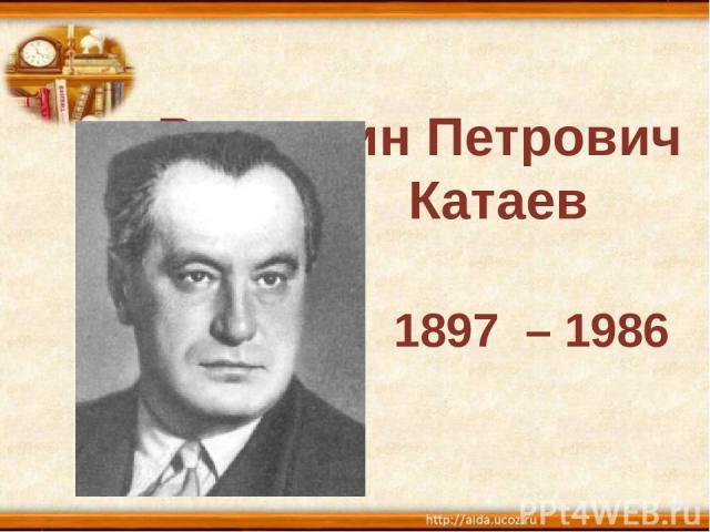 Валентин Петрович Катаев 1897 – 1986