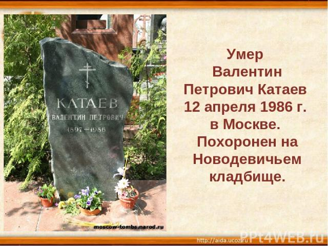 Умер Валентин Петрович Катаев 12 апреля 1986 г. в Москве. Похоронен на Новодевичьем кладбище.