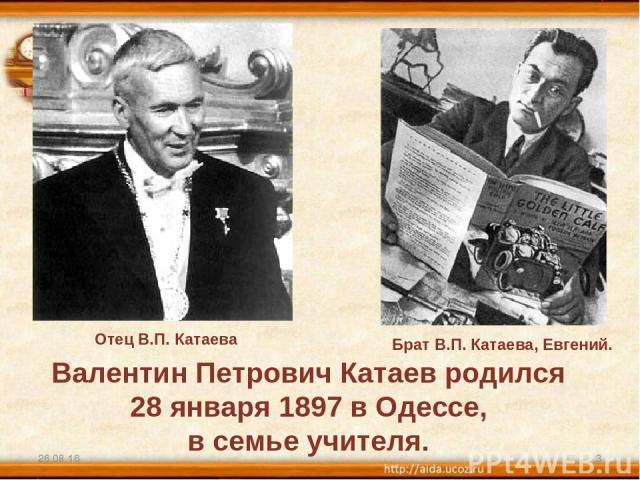 * * Валентин Петрович Катаев родился 28 января 1897 в Одессе, в семье учителя. Отец В.П. Катаева Брат В.П. Катаева, Евгений.
