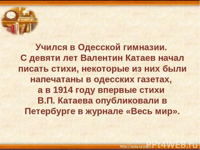Учился в Одесской гимназии. С девяти лет Валентин Катаев начал писать стихи, некоторые из них были напечатаны в одесских газетах, а в 1914 году впервые стихи В.П. Катаева опубликовали в Петербурге в журнале «Весь мир».