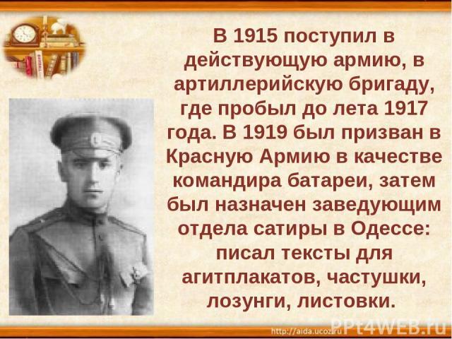 В 1915 поступил в действующую армию, в артиллерийскую бригаду, где пробыл до лета 1917 года. В 1919 был призван в Красную Армию в качестве командира батареи, затем был назначен заведующим отдела сатиры в Одессе: писал тексты для агитплакатов, частуш…