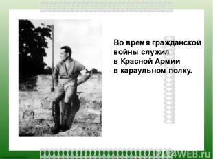 Во время гражданской войны служил в Красной Армии в караульном полку. FokinaLida