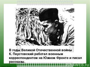 В годы Великой Отечественной войны К. Паустовский работал военным корреспонденто