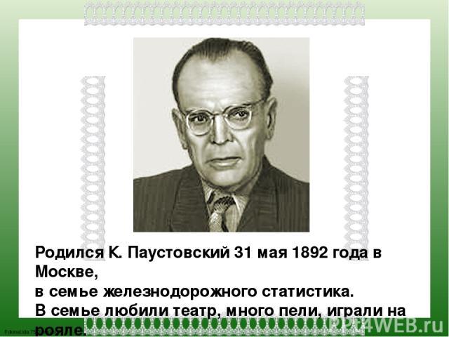 Родился К. Паустовский 31 мая 1892 года в Москве, в семье железнодорожного статистика. В семье любили театр, много пели, играли на рояле. FokinaLida.75@mail.ru