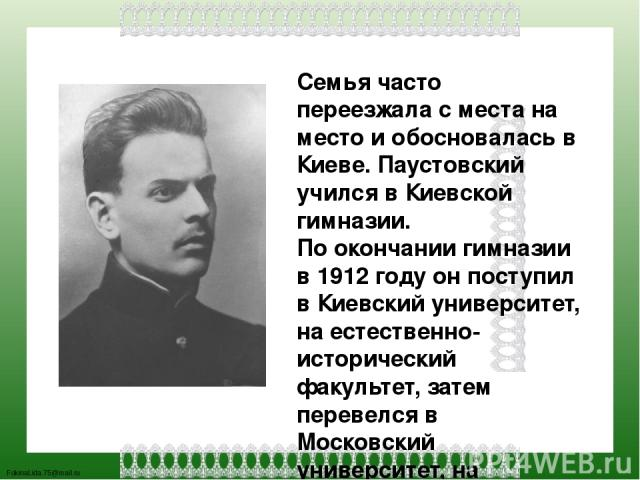 Семья часто переезжала с места на место и обосновалась в Киеве. Паустовский учился в Киевской гимназии. По окончании гимназии в 1912 году он поступил в Киевский университет, на естественно-исторический факультет, затем перевелся в Московский универс…
