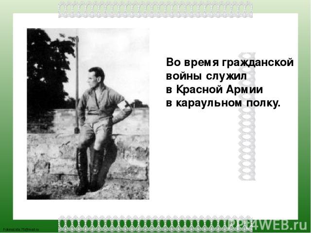 Во время гражданской войны служил в Красной Армии в караульном полку. FokinaLida.75@mail.ru