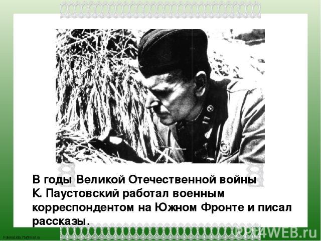 В годы Великой Отечественной войны К. Паустовский работал военным корреспондентом на Южном Фронте и писал рассказы. FokinaLida.75@mail.ru