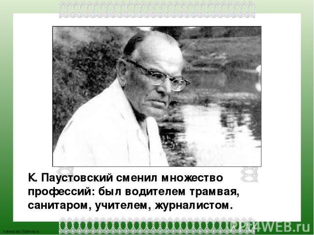 К. Паустовский сменил множество профессий: был водителем трамвая, санитаром, учителем, журналистом. FokinaLida.75@mail.ru