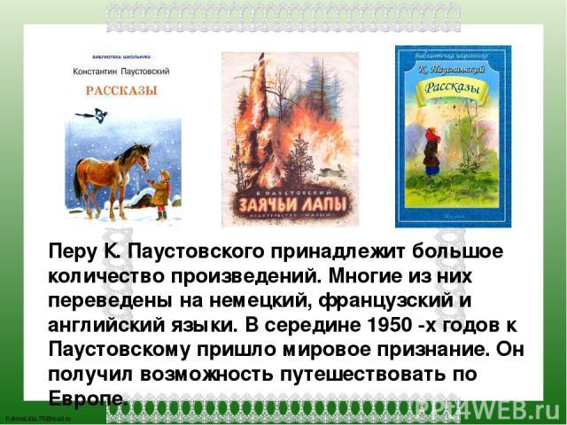 Перу К. Паустовского принадлежит большое количество произведений. Многие из них переведены на немецкий, французский и английский языки. В середине 1950 -х годов к Паустовскому пришло мировое признание. Он получил возможность путешествовать по Европе…