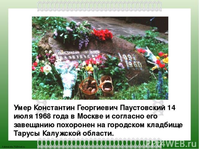 Умер Константин Георгиевич Паустовский 14 июля 1968 года в Москве и согласно его завещанию похоронен на городском кладбище Тарусы Калужской области. FokinaLida.75@mail.ru
