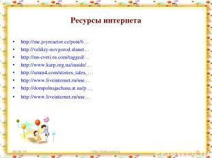 Ресурсы интернета http://me.joyreactor.cc/post/6… http://velikiy-novgorod.slanet