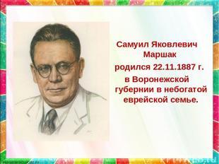 Самуил Яковлевич Маршак родился 22.11.1887 г. в Воронежской губернии в небогатой