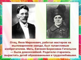 Отец, Яков Миронович, работал мастером на мыловаренном заводе, был талантливым и