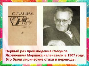 Первый раз произведения Самуила Яковлевича Маршака напечатали в 1907 году. Это б