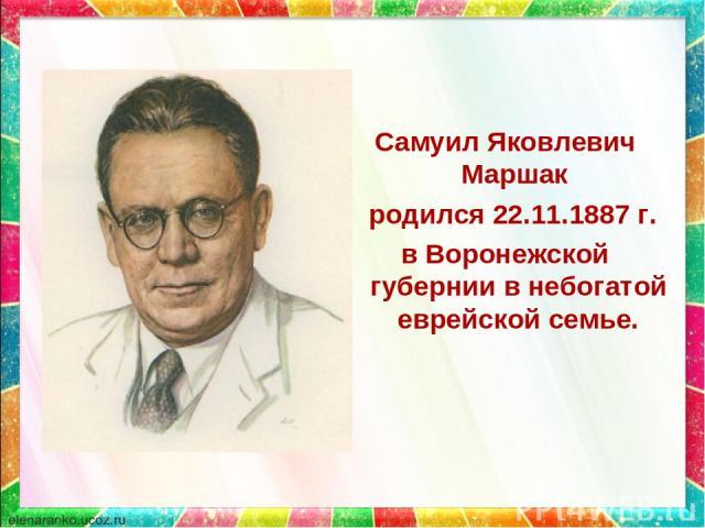 Самуил Яковлевич Маршак родился 22.11.1887 г. в Воронежской губернии в небогатой еврейской семье.