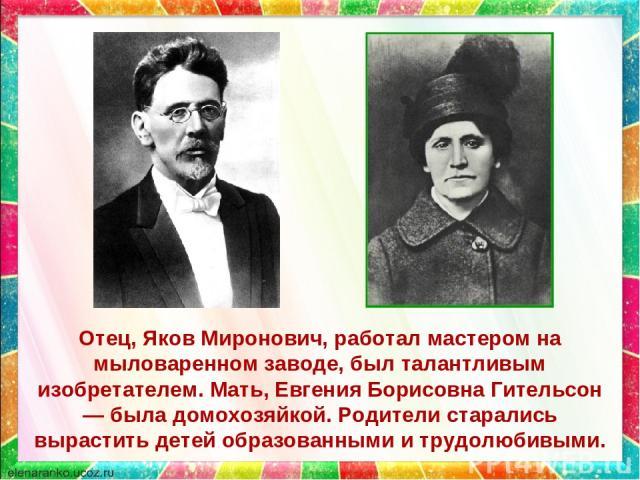 Отец, Яков Миронович, работал мастером на мыловаренном заводе, был талантливым изобретателем. Мать, Евгения Борисовна Гительсон — была домохозяйкой. Родители старались вырастить детей образованными и трудолюбивыми.