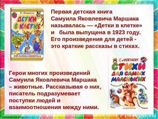 Первая детская книга Самуила Яковлевича Маршака называлась— «Детки в клетке» и была выпущена в 1923 году. Его произведения для детей - это краткие рассказы в стихах. Герои многих произведений Самуила Яковлевича Маршака – животные. Рассказывая о них…