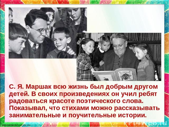 С. Я. Маршак всю жизнь был добрым другом детей. В своих произведениях он учил ребят радоваться красоте поэтического слова. Показывал, что стихами можно рассказывать занимательные и поучительные истории.