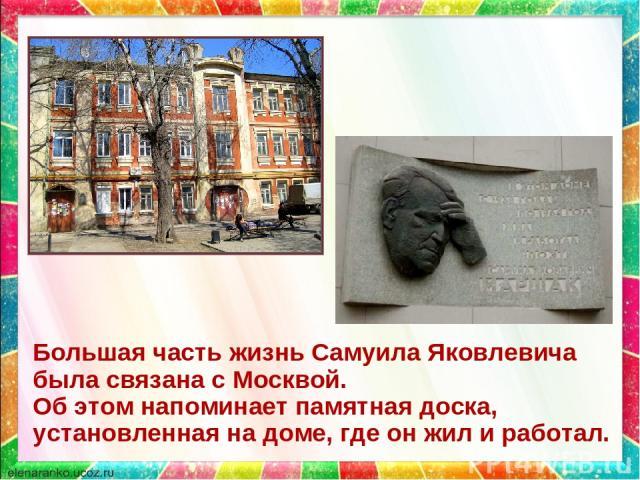 Большая часть жизнь Самуила Яковлевича была связана с Москвой. Об этом напоминает памятная доска, установленная на доме, где он жил и работал.