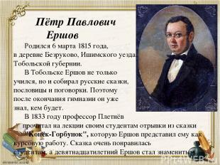 Пётр Павлович Ершов Родился 6 марта 1815 года, в деревне Безруково, Ишимского уе