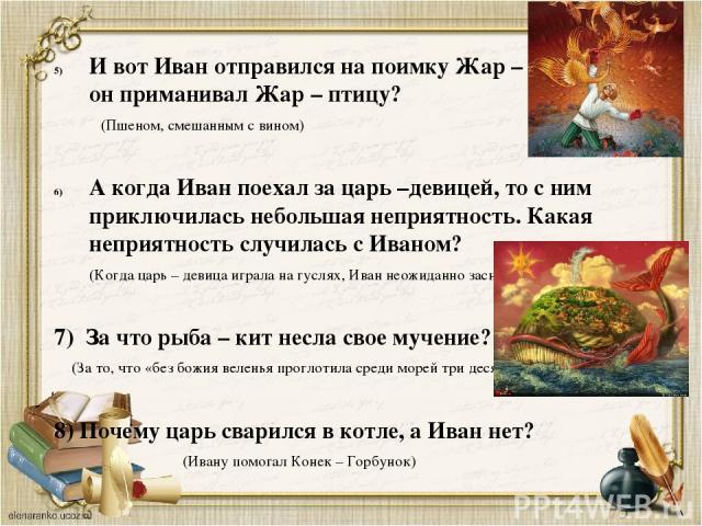 И вот Иван отправился на поимку Жар – птицы. Чем он приманивал Жар – птицу? (Пшеном, смешанным с вином) А когда Иван поехал за царь –девицей, то с ним приключилась небольшая неприятность. Какая неприятность случилась с Иваном? (Когда царь – девица и…