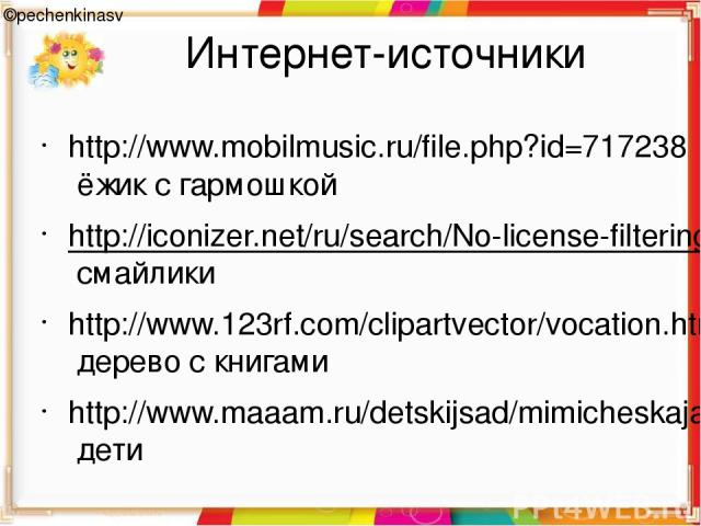 Интернет-источники ©pechenkinasv http://www.mobilmusic.ru/file.php?id=717238 ёжик с гармошкой http://iconizer.net/ru/search/No-license-filtering/0-128/2/%D1%81%D0%BC%D0%B0%D0%B9%D0%BB%D0%B8%D0%BA смайлики http://www.123rf.com/clipartvector/vocation.…