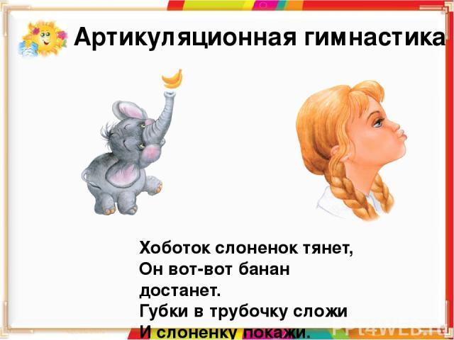 Хоботок слоненок тянет, Он вот-вот банан достанет. Губки в трубочку сложи И слоненку покажи. Артикуляционная гимнастика Учимся делать упражнение «Хоботок» Вытягиваем губы вперед, как для поцелуя, держим в таком положении 3—5 секунд. Возвращаем губы …