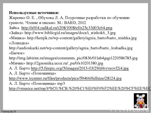 Используемые источники: Жиренко О. Е. , Обухова Л. А. Поурочные разработки по обучению грамоте. Чтение и письмо. М.: ВАКО, 2012 Зайка http://s004.radikal.ru/i208/1008/ef/e25c33d03c64.png «Зайка» http://www.bibliogid.ru/images/docs/i_stishok6_3.jpg «…