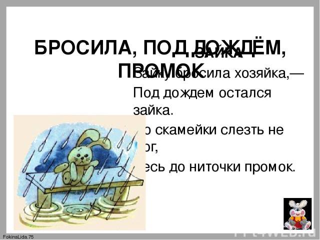 БРОСИЛА, ПОД ДОЖДЁМ, ПРОМОК ЗАЙКА Зайку бросила хозяйка,— Под дождем остался зайка. Со скамейки слезть не мог, Весь до ниточки промок. FokinaLida.75