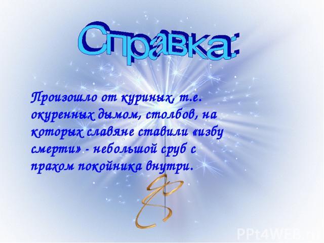 Произошло от куриных, т.е. окуренных дымом, столбов, на которых славяне ставили «избу смерти» - небольшой сруб с прахом покойника внутри.