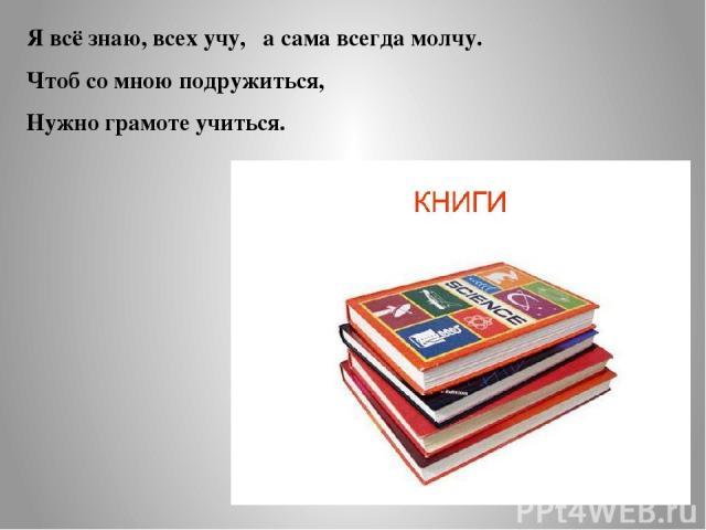 Я всё знаю, всех учу, а сама всегда молчу. Чтоб со мною подружиться, Нужно грамоте учиться.