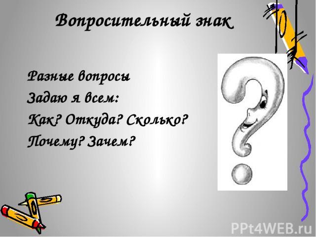 Вопросительный знак Разные вопросы Задаю я всем: Как? Откуда? Сколько? Почему? Зачем?
