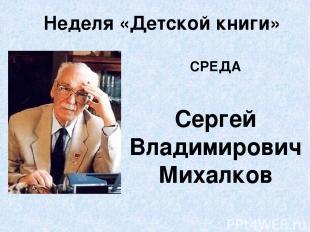 Неделя «Детской книги» СРЕДА Сергей Владимирович Михалков