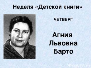 Неделя «Детской книги» ЧЕТВЕРГ Агния Львовна Барто