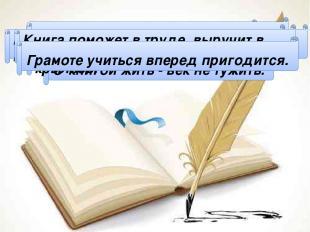 Чтение - лучшее учение. С книгой жить - век не тужить. Книги читай, а о деле не
