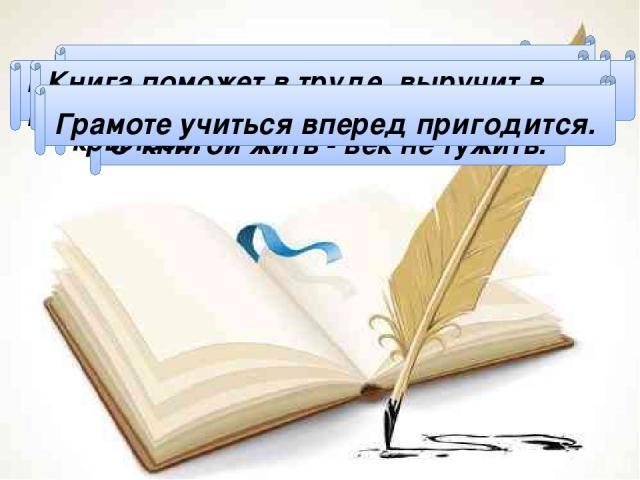 Чтение - лучшее учение. С книгой жить - век не тужить. Книги читай, а о деле не забывай. Кто много читает, тот много знает. Книга подобна воде: дорогу пробьёт везде. Книга поможет в труде, выручит в беде. Ум без книги – что птица без крыльев. Грамот…