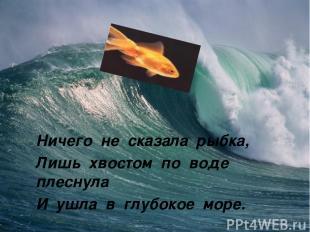 Ничего не сказала рыбка, Лишь хвостом по воде плеснула И ушла в глубокое море.