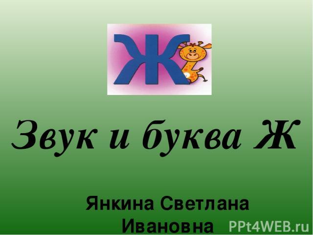 Звук и буква Ж Янкина Светлана Ивановна