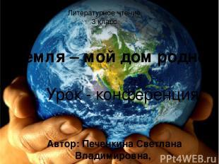 Земля – мой дом родной Урок - конференция Автор: Печенкина Светлана Владимировна
