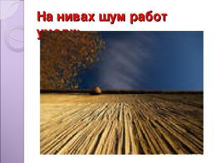 На нивах шум работ умолк;