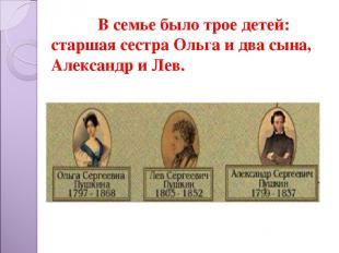В семье было трое детей: старшая сестра Ольга и два сына, Александр и Лев.