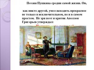 Поэзия Пушкина сродни самой жизни. Он, как никто другой, умел находить прекрасно