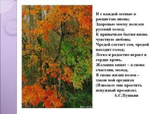 И с каждой осенью я расцветаю вновь; Здоровью моему полезен русский холод; К при