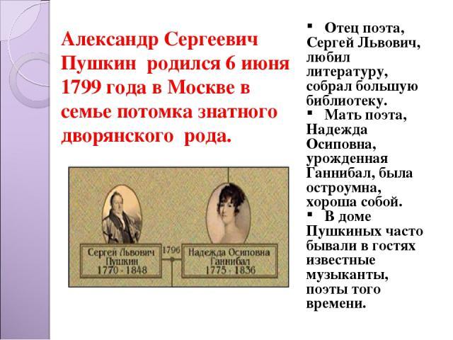 Александр Сергеевич Пушкин родился 6 июня 1799 года в Москве в семье потомка знатного дворянского рода. Отец поэта, Сергей Львович, любил литературу, собрал большую библиотеку. Мать поэта, Надежда Осиповна, урожденная Ганнибал, была остроумна, хорош…